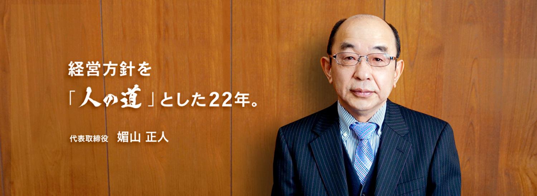 経営方針を「人の道」とした22年。代表取締役 媚山 正人